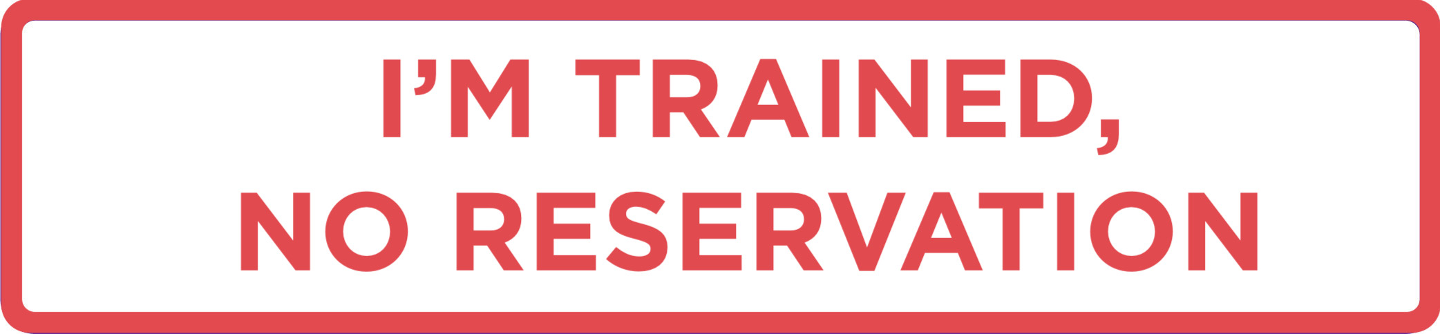 I'm trained, no reservation