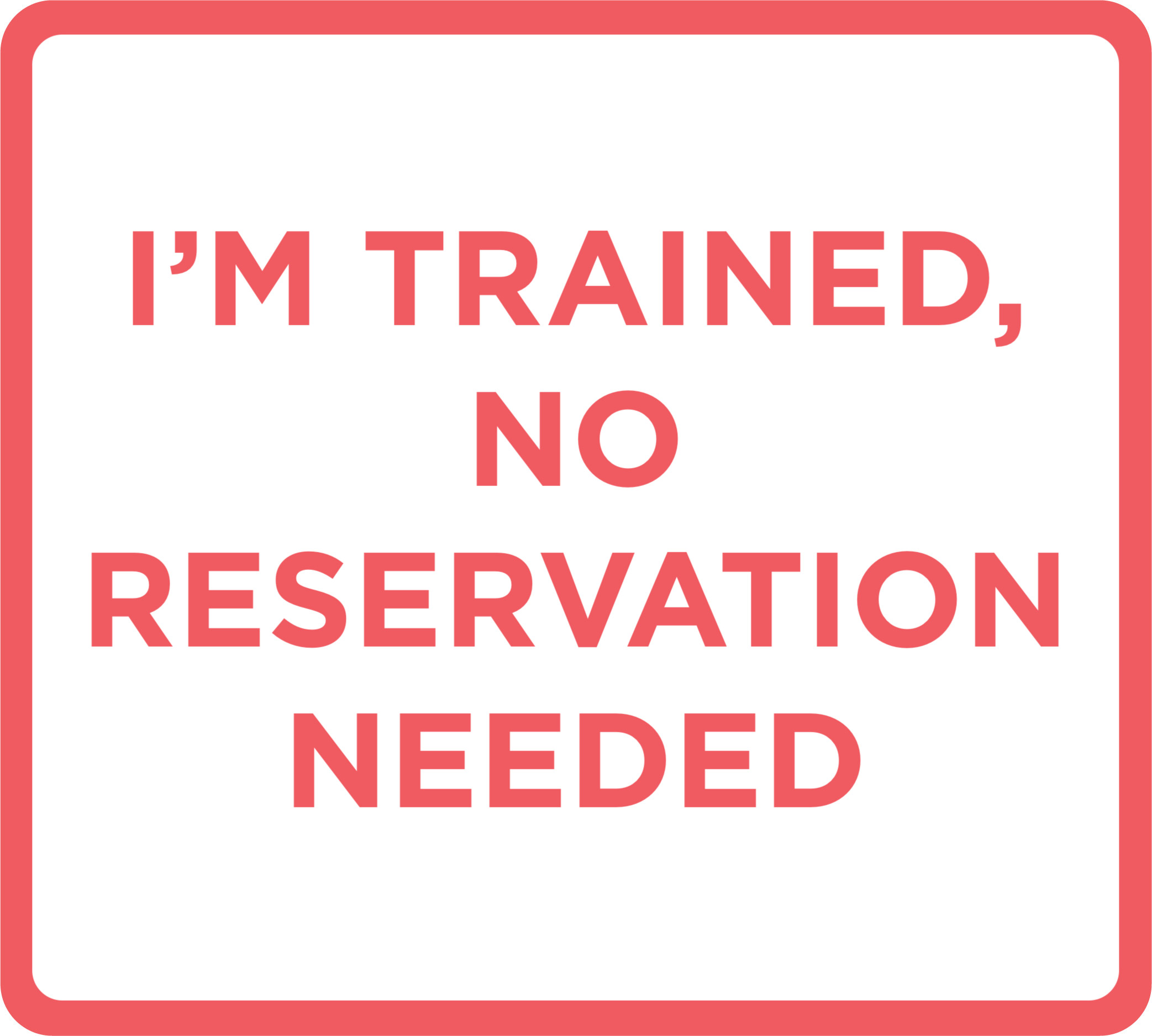 I'm trained, no reservation needed.